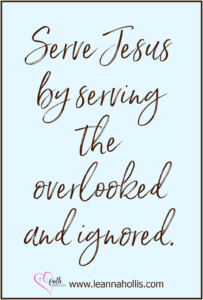 Serve Jesus by serving the overlooked and ignored.